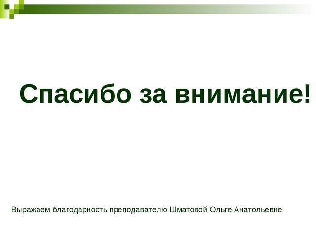 Спасибо за внимание! Выражаем благодарность преподавателю Шматовой Ольге Анат...