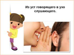 Из уст говорящего в ухо слушающего.