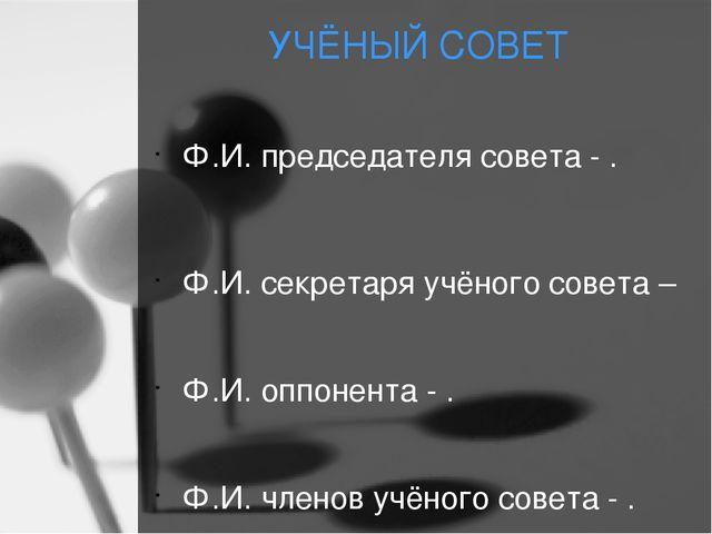 УЧЁНЫЙ СОВЕТ Ф.И. председателя совета - . Ф.И. секретаря учёного совета – Ф.И...