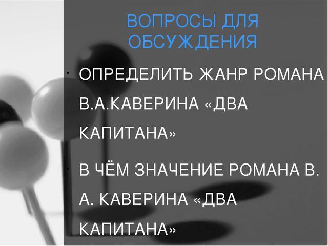ВОПРОСЫ ДЛЯ ОБСУЖДЕНИЯ ОПРЕДЕЛИТЬ ЖАНР РОМАНА В.А.КАВЕРИНА «ДВА КАПИТАНА» В Ч...