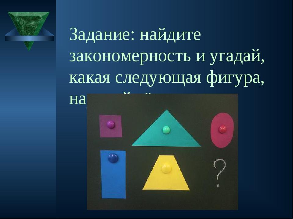 Задание: найдите закономерность и угадай, какая следующая фигура, нарисуй её.