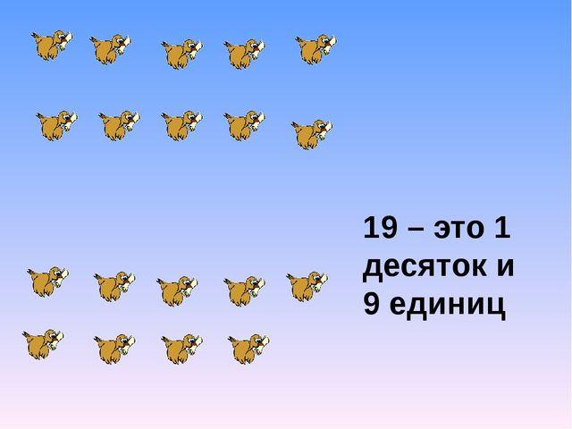 19 – это 1 десяток и 9 единиц