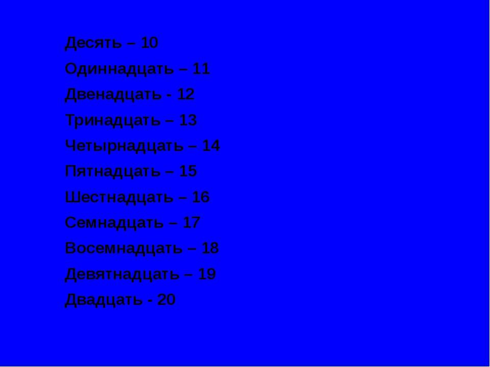 Десять – 10 Одиннадцать – 11 Двенадцать - 12 Тринадцать – 13 Четырнадцать – 1...