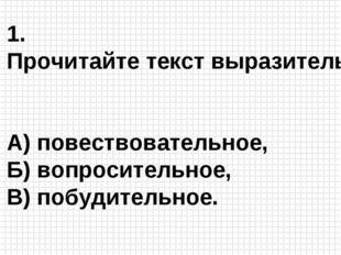 1. Прочитайте текст выразительно. А) повествовательное, Б) вопросительное, В)