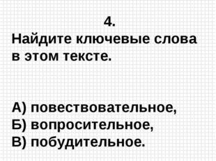 4. Найдите ключевые слова в этом тексте. А) повествовательное, Б) вопроситель