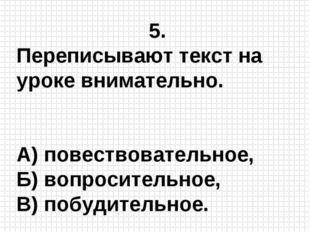 5. Переписывают текст на уроке внимательно. А) повествовательное, Б) вопросит
