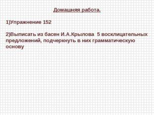 Домашняя работа. 1)Упражнение 152 2)Выписать из басен И.А.Крылова 5 восклицат