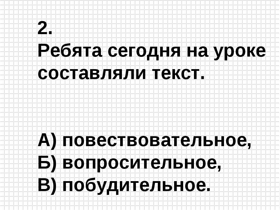2. Ребята сегодня на уроке составляли текст. А) повествовательное, Б) вопроси...