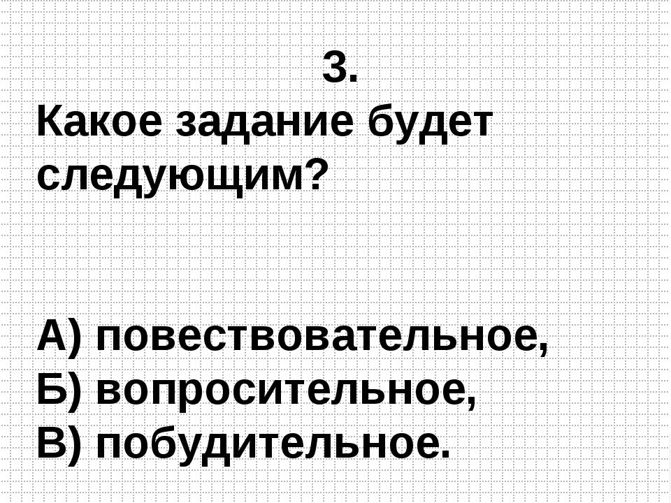 3. Какое задание будет следующим? А) повествовательное, Б) вопросительное, В)...