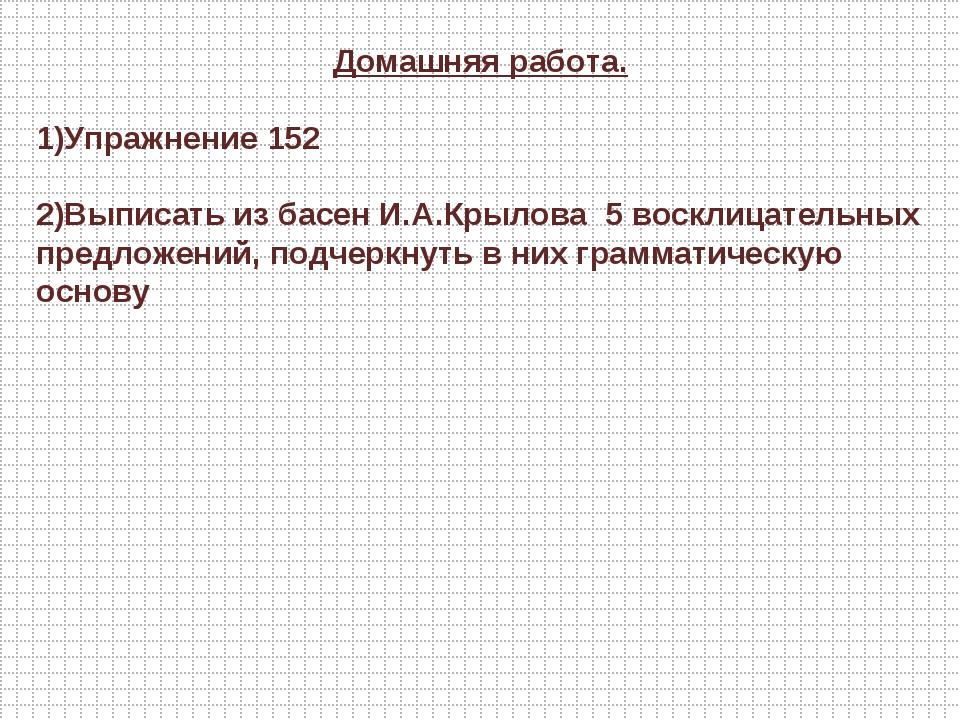 Домашняя работа. 1)Упражнение 152 2)Выписать из басен И.А.Крылова 5 восклицат...