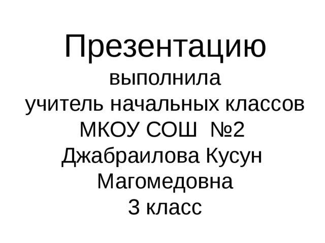 Презентацию выполнила учитель начальных классов МКОУ СОШ №2 Джабраилова Кусун...