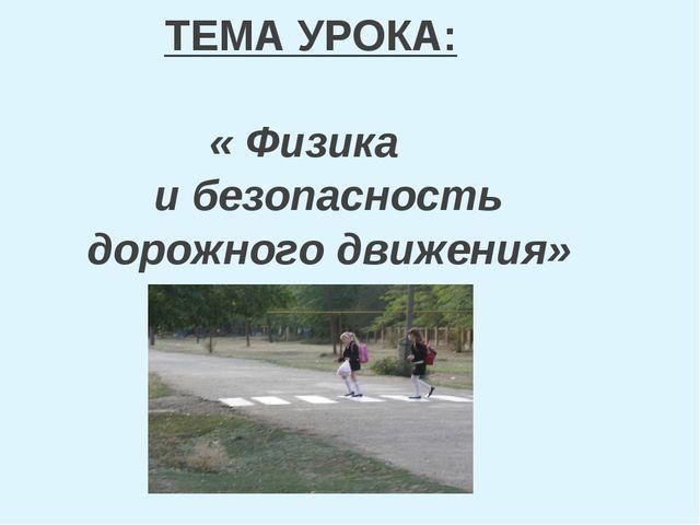 ТЕМА УРОКА: « Физика и безопасность дорожного движения»