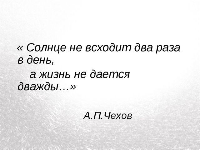 « Солнце не всходит два раза в день, а жизнь не дается дважды…» А.П.Чехов