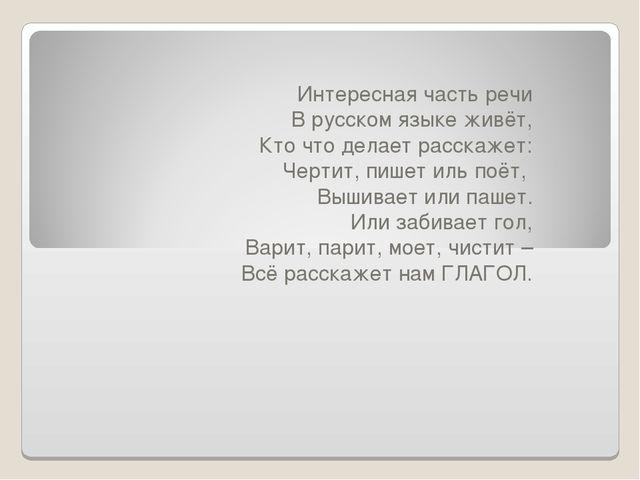 Интересная часть речи В русском языке живёт, Кто что делает расскажет: Чертит...