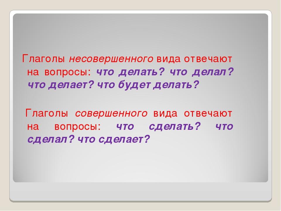 Глаголы несовершенного вида отвечают на вопросы: что делать? что делал? что...