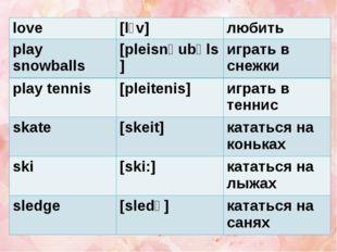 love [l˄v] любить play snowballs [pleisnəubəls] играть в снежки play tennis [