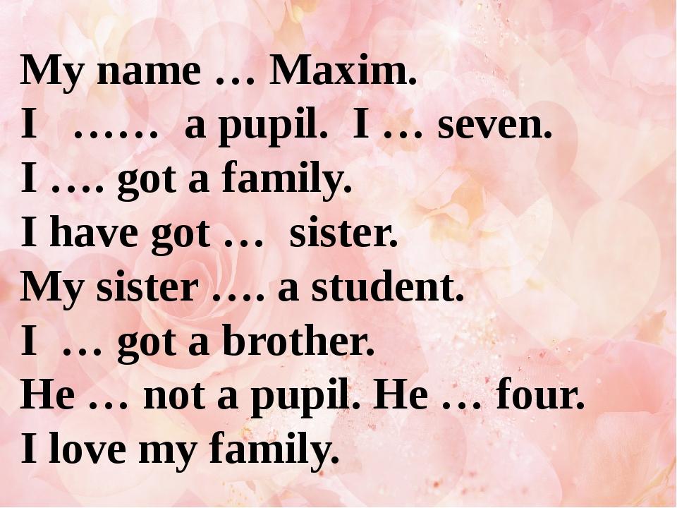 My name … Maxim. I …… a pupil. I … seven. I …. got a family. I have got … sis...