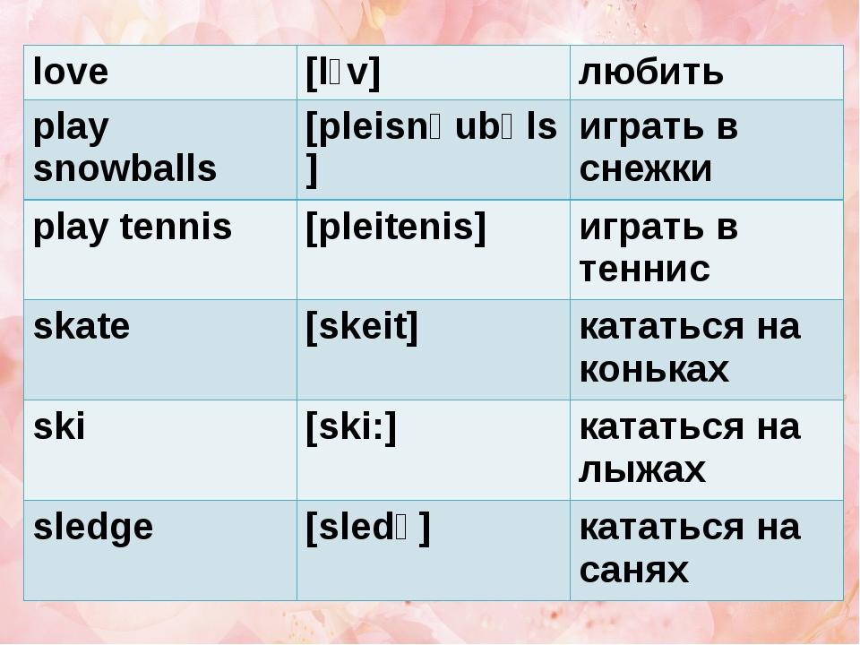 love [l˄v] любить play snowballs [pleisnəubəls] играть в снежки play tennis [...