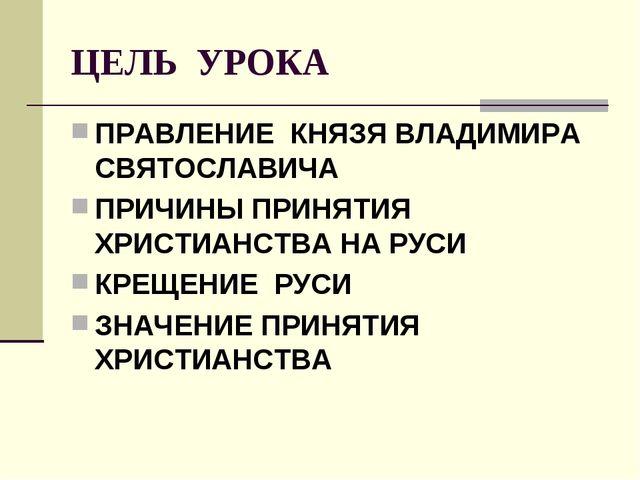 ЦЕЛЬ УРОКА ПРАВЛЕНИЕ КНЯЗЯ ВЛАДИМИРА СВЯТОСЛАВИЧА ПРИЧИНЫ ПРИНЯТИЯ ХРИСТИАНСТ...