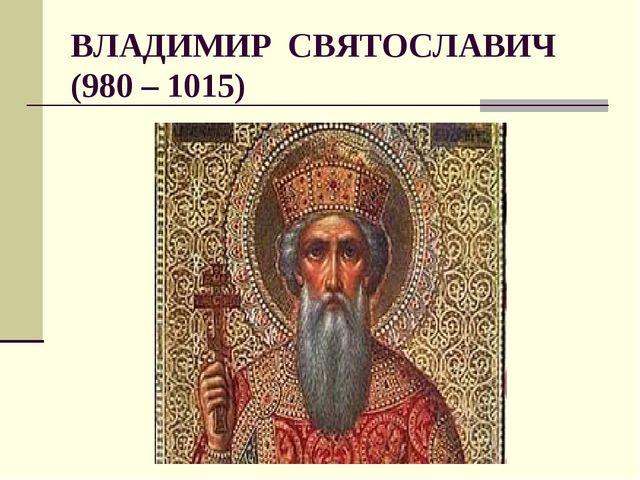 ВЛАДИМИР СВЯТОСЛАВИЧ (980 – 1015)