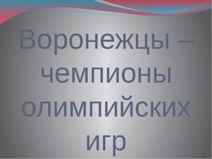 Воронежцы – чемпионы олимпийских игр Подготовили Попов Роман, Славиогло Викто