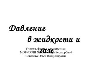 Давление в жидкости и газе Учитель физики и математики МОБУООШ №32 станицы Бе