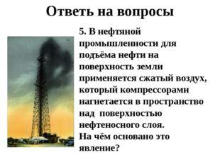 Ответь на вопросы 5. В нефтяной промышленности для подъёма нефти на поверхнос
