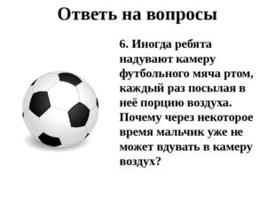 Ответь на вопросы 6. Иногда ребята надувают камеру футбольного мяча ртом, каж