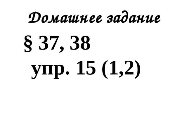 Домашнее задание § 37, 38 упр. 15 (1,2)
