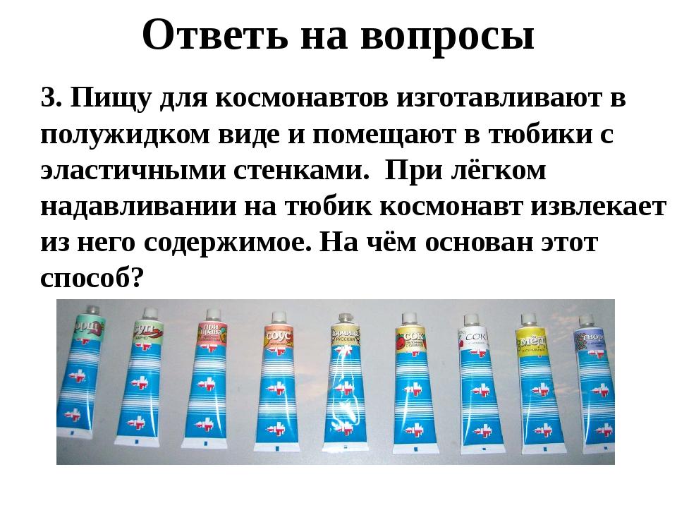 Ответь на вопросы 3. Пищу для космонавтов изготавливают в полужидком виде и п...