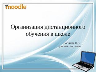 Организация дистанционного обучения в школе Логинова О.Е. учитель географии