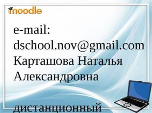 e-mail: dschool.nov@gmail.com Карташова Наталья Александровна дистанционный п