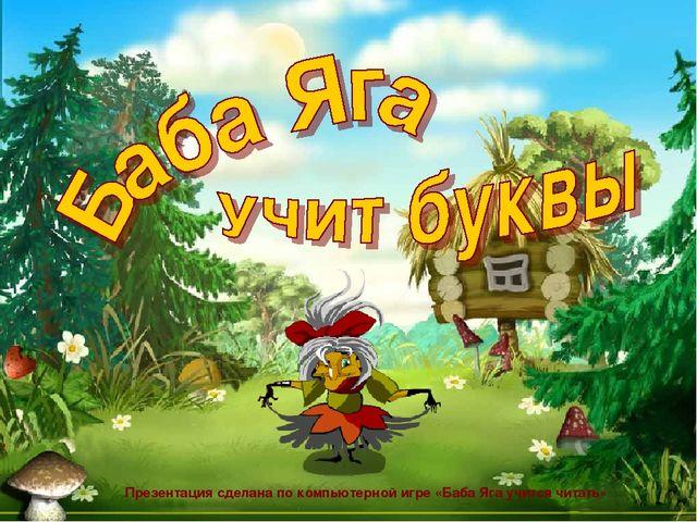 Презентация сделана по компьютерной игре «Баба Яга учится читать»
