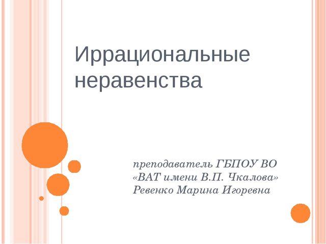 Иррациональные неравенства преподаватель ГБПОУ ВО «ВАТ имени В.П. Чкалова» Ре...