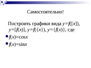 Самостоятельно! Построить графики вида y=f([x]), y=[f(x)], y=f({x}), y={f(x)}