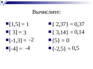 Вычислите: [1,5] = [ 3] = [-1,3] = [-4] = { 2,37} = { 3,14} = {5} = {-2,5} =