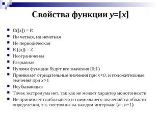D([x]) = R Ни четная, ни нечетная Не периодическая E ([x]) = Z Неограниченна