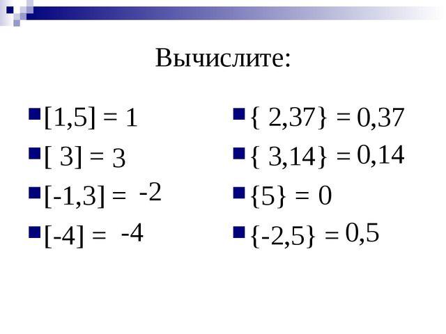 Вычислите: [1,5] = [ 3] = [-1,3] = [-4] = { 2,37} = { 3,14} = {5} = {-2,5} =...
