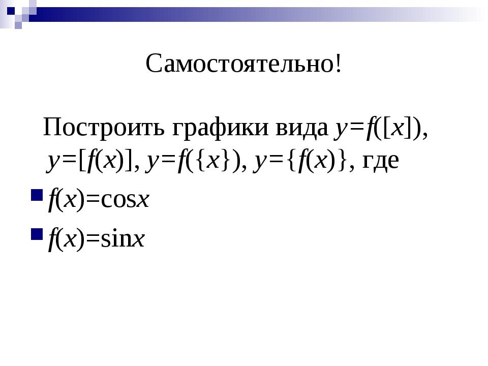 Самостоятельно! Построить графики вида y=f([x]), y=[f(x)], y=f({x}), y={f(x)}...