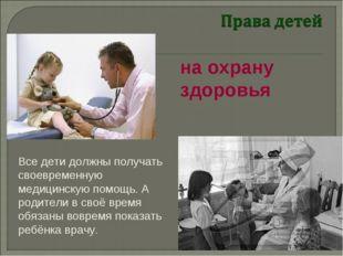 Все дети должны получать своевременную медицинскую помощь. А родители в своё