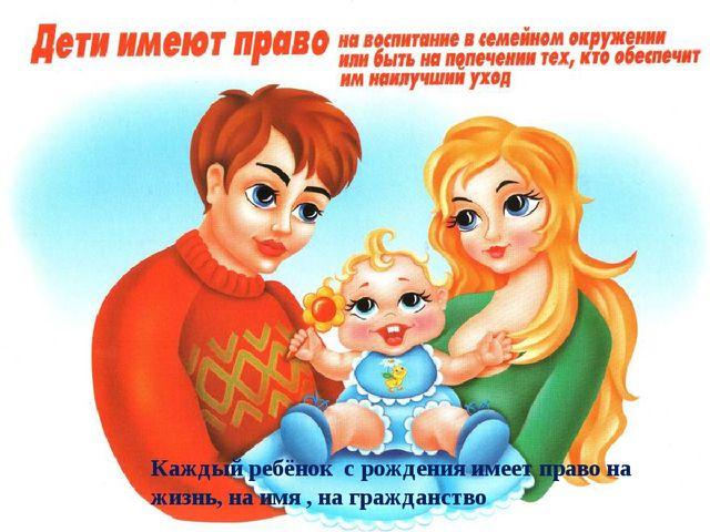 Каждый ребёнок с рождения имеет право на жизнь, на имя , на гражданство
