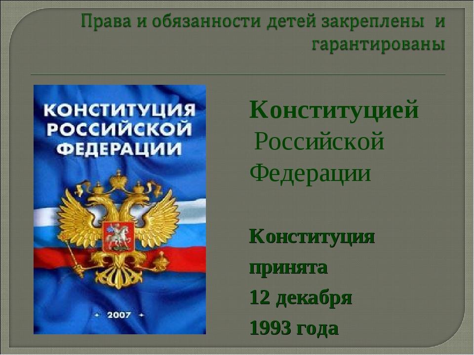 Конституцией Российской Федерации Конституция принята 12 декабря 1993 года