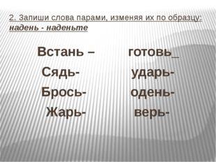 2. Запиши слова парами, изменяя их по образцу: надень - наденьте Встань – гот