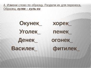 4. Измени слово по образцу. Раздели их для переноса. Образец: кулек – куль-ки