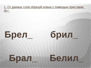 1. От данных слов образуй новые с помощью приставки до-: Брел_ брил_ Брал_ Бе