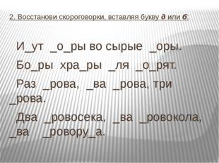 2. Восстанови скороговорки, вставляя букву д или б: И_ут _о_ры во сырые _оры.