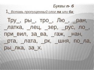 Буквы п- б 1. Вставь пропущенный слог па или ба: Тру_, ры_, тро_, Лю_, _ран,