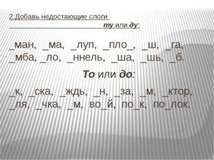 2.Добавь недостающие слоги ту или ду: _ман, _ма, _луп, _пло_, _ш, _га, _мба,