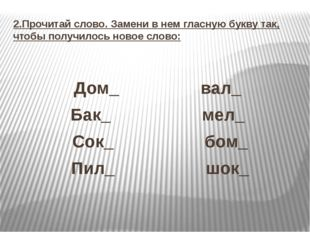 2.Прочитай слово. Замени в нем гласную букву так, чтобы получилось новое слов