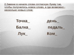 2.Замени в начале слова согласную букву так, чтобы получилось новое слово, а